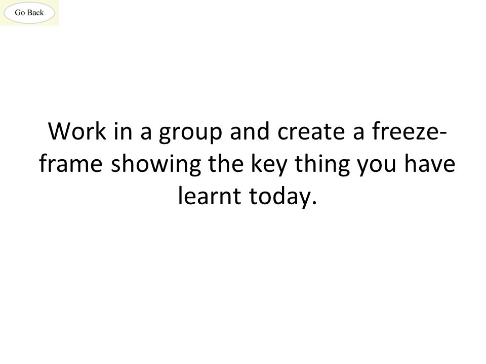 Work in a group and create a freeze-frame showing the key thing you have learnt today.