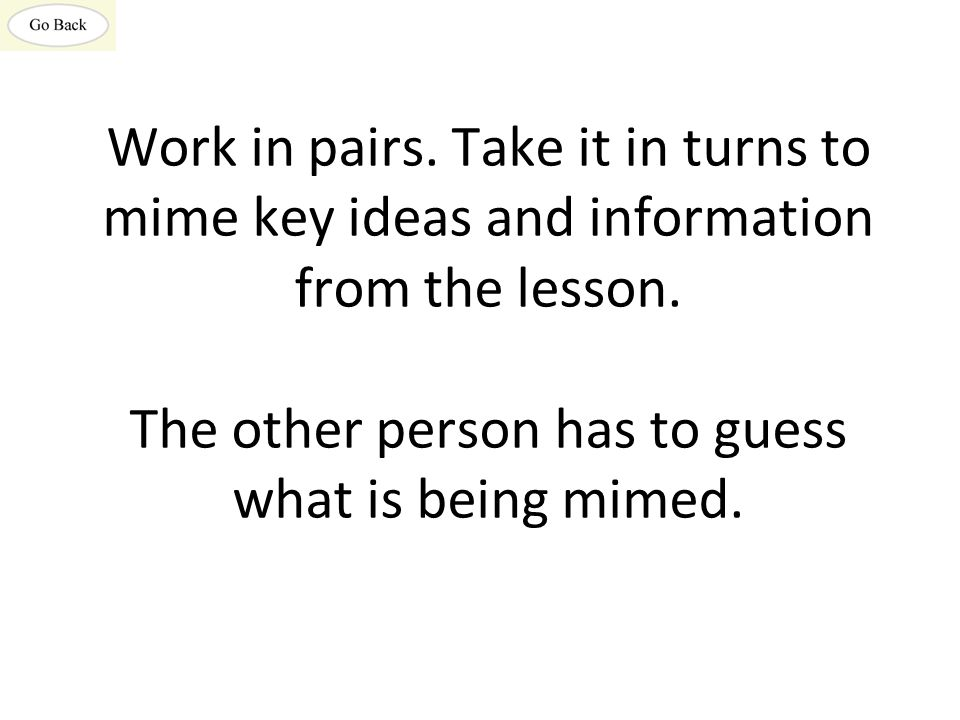 Work in pairs. Take it in turns to mime key ideas and information from the lesson.