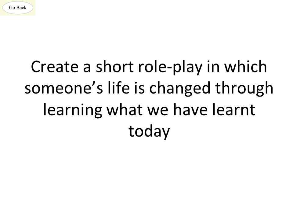 Create a short role-play in which someone's life is changed through learning what we have learnt today