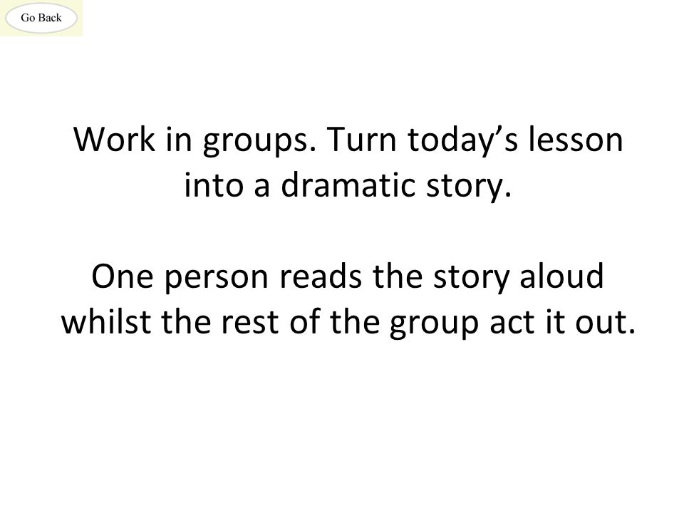 Work in groups. Turn today's lesson into a dramatic story