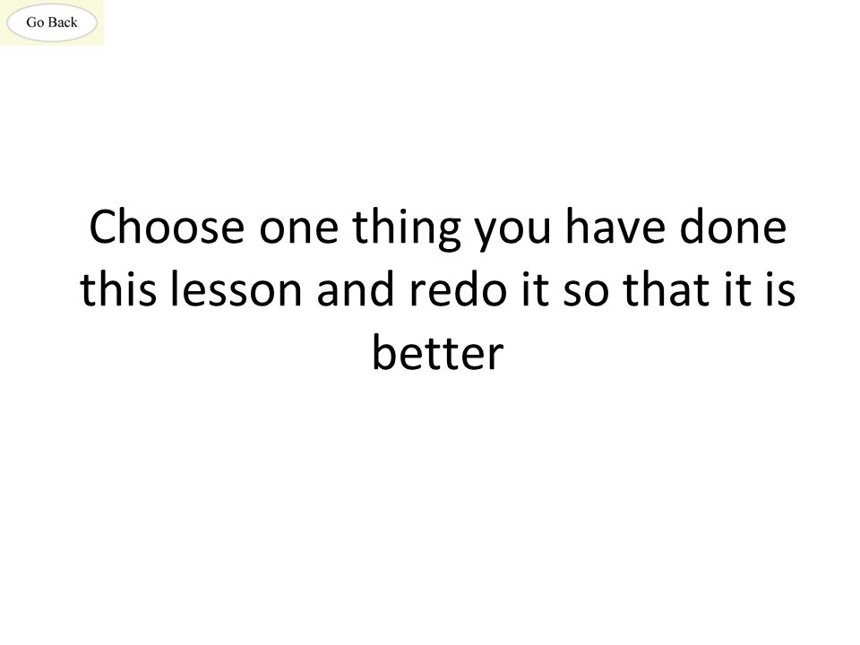 Choose one thing you have done this lesson and redo it so that it is better
