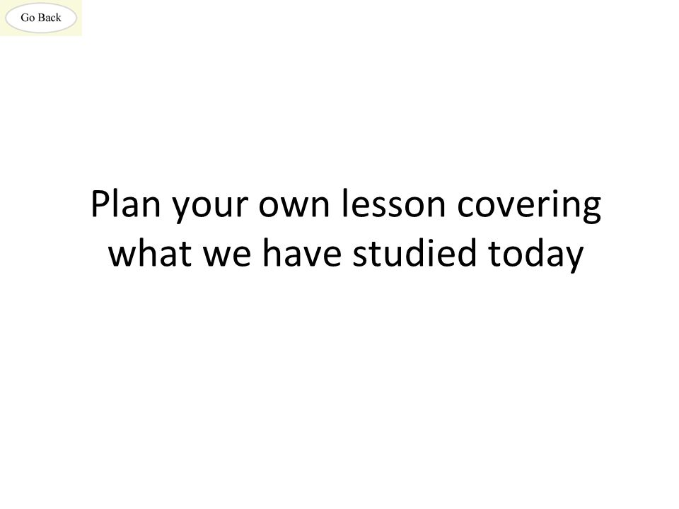 Plan your own lesson covering what we have studied today