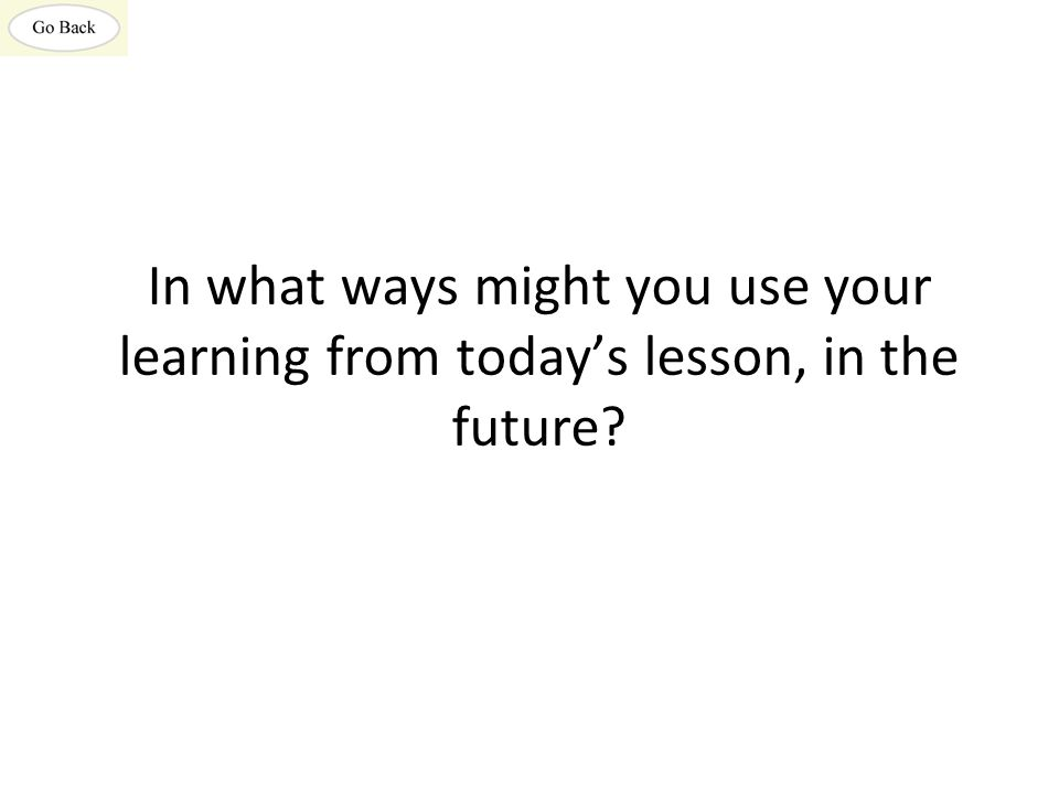 In what ways might you use your learning from today's lesson, in the future