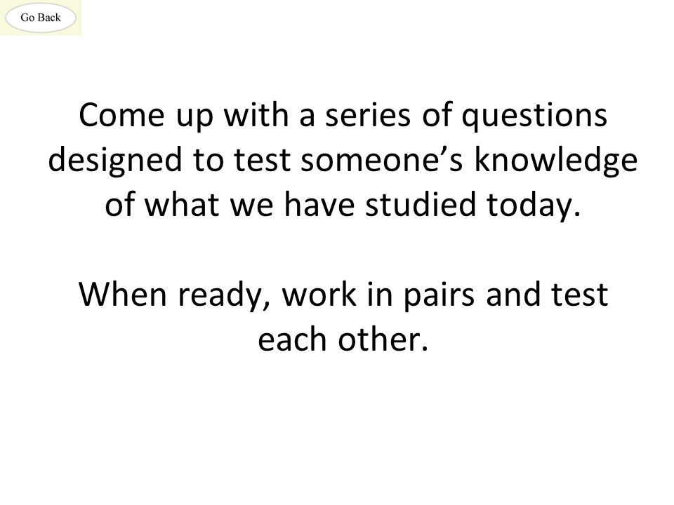 Come up with a series of questions designed to test someone's knowledge of what we have studied today.