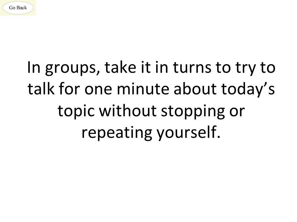 In groups, take it in turns to try to talk for one minute about today's topic without stopping or repeating yourself.