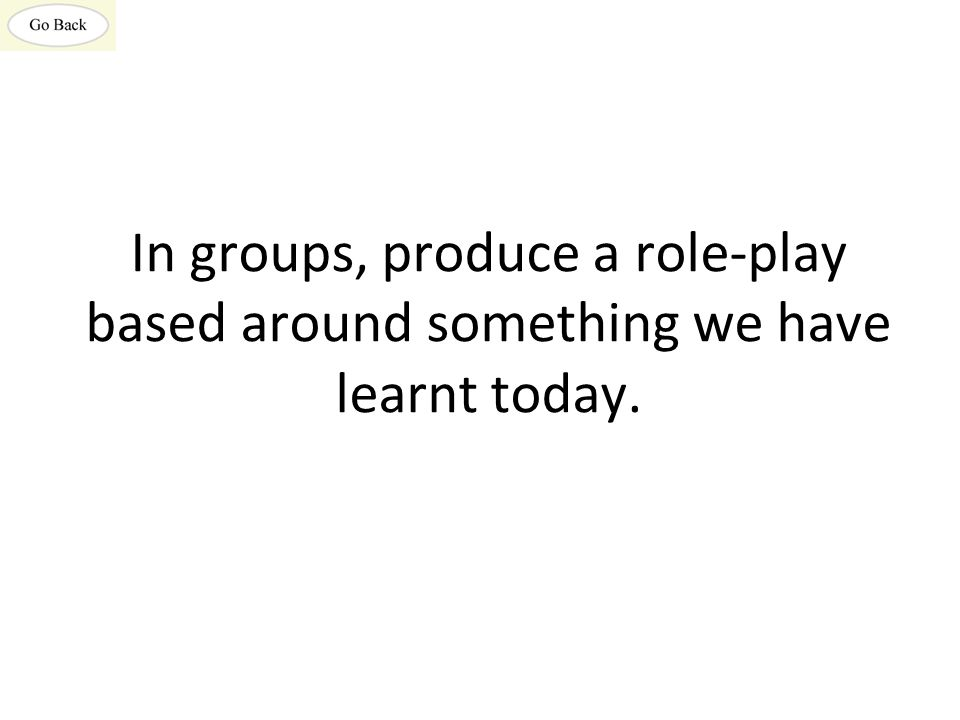 In groups, produce a role-play based around something we have learnt today.