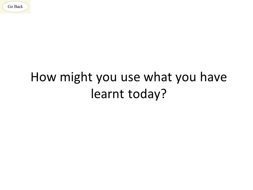 How might you use what you have learnt today