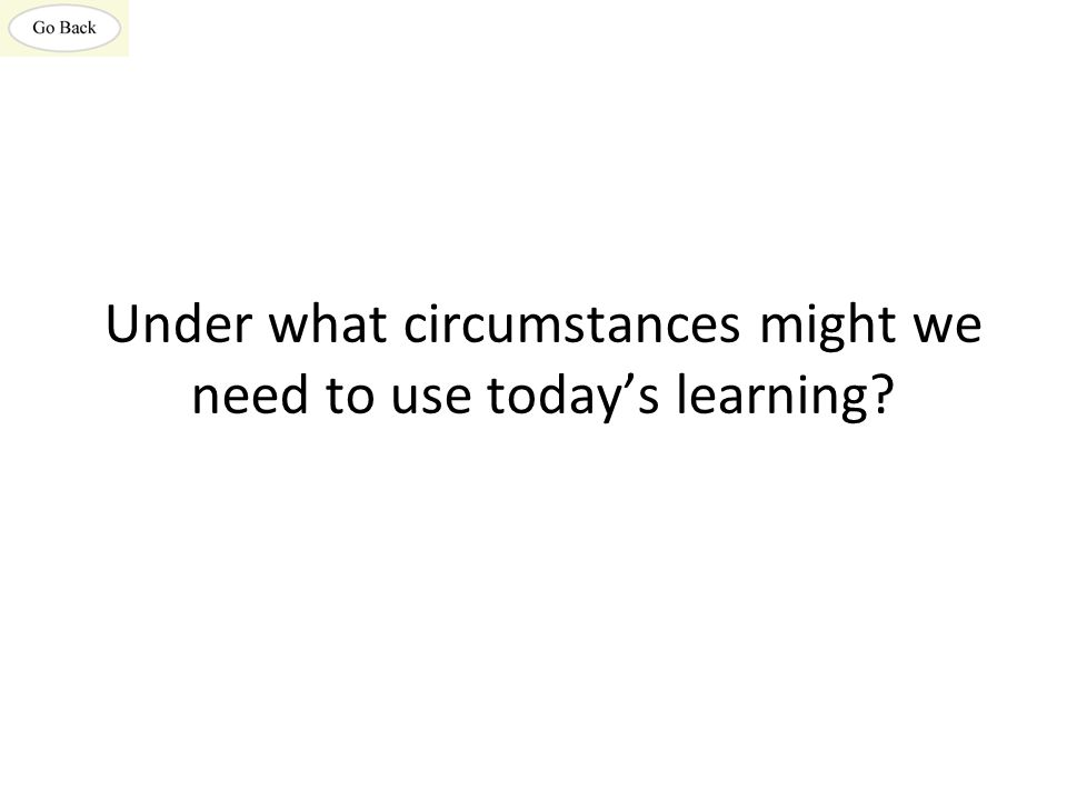 Under what circumstances might we need to use today's learning