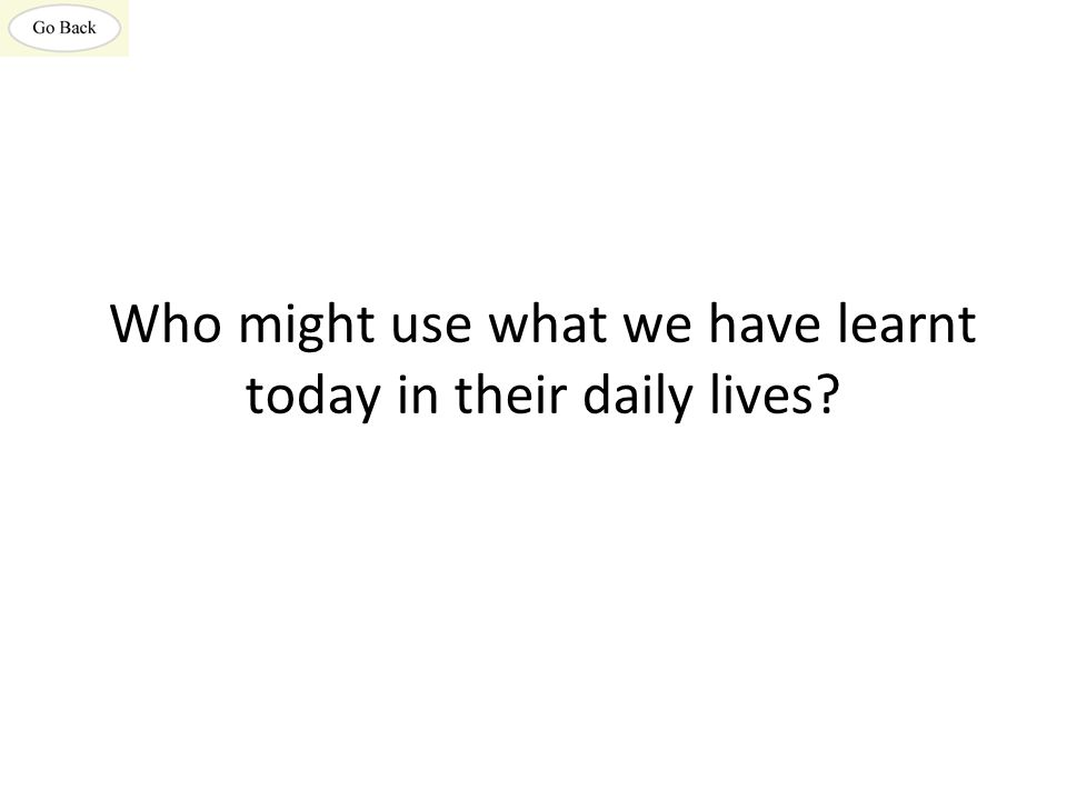 Who might use what we have learnt today in their daily lives