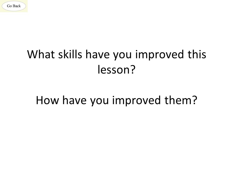 What skills have you improved this lesson How have you improved them