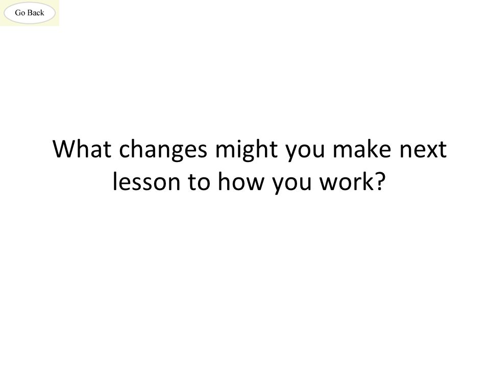 What changes might you make next lesson to how you work