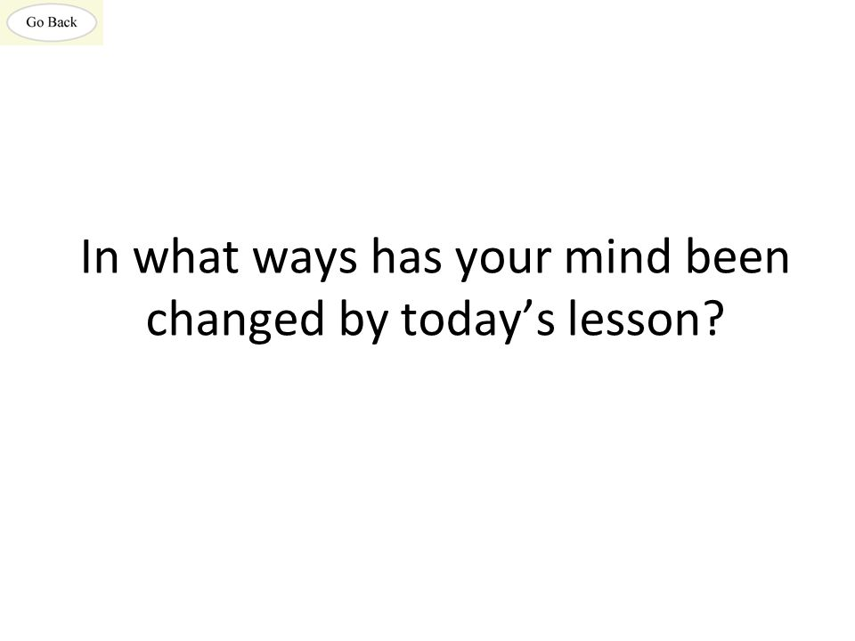 In what ways has your mind been changed by today's lesson