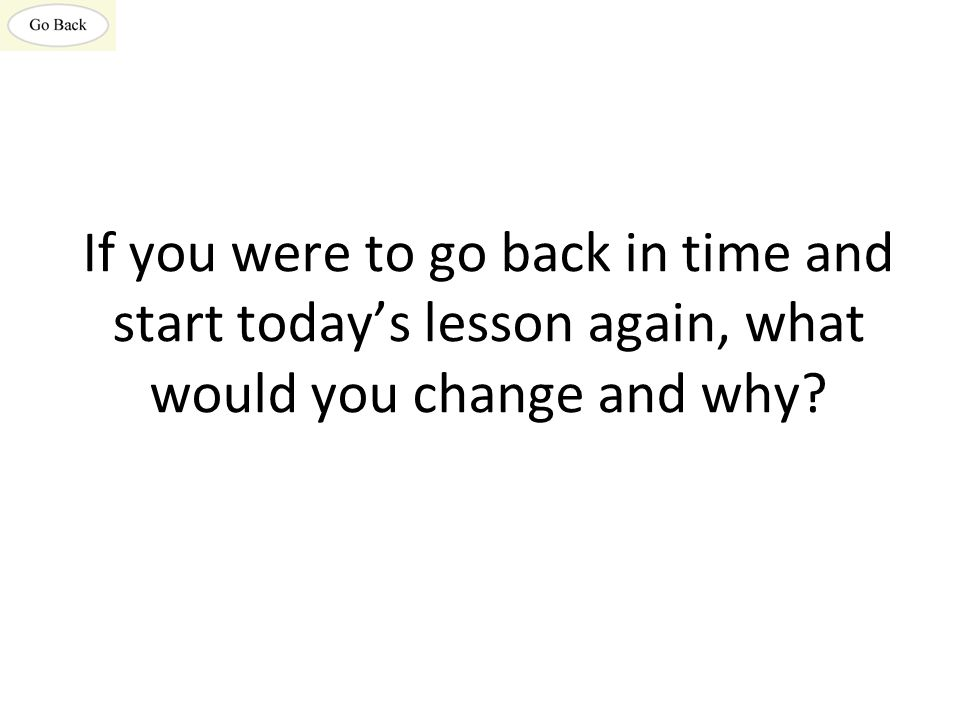 If you were to go back in time and start today's lesson again, what would you change and why