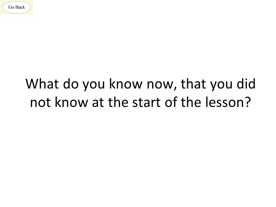 What do you know now, that you did not know at the start of the lesson