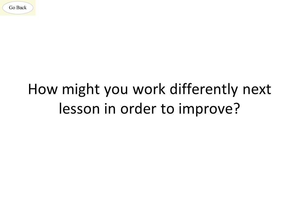 How might you work differently next lesson in order to improve
