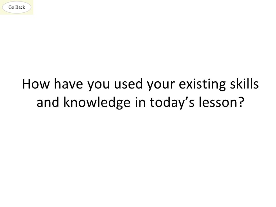 How have you used your existing skills and knowledge in today's lesson