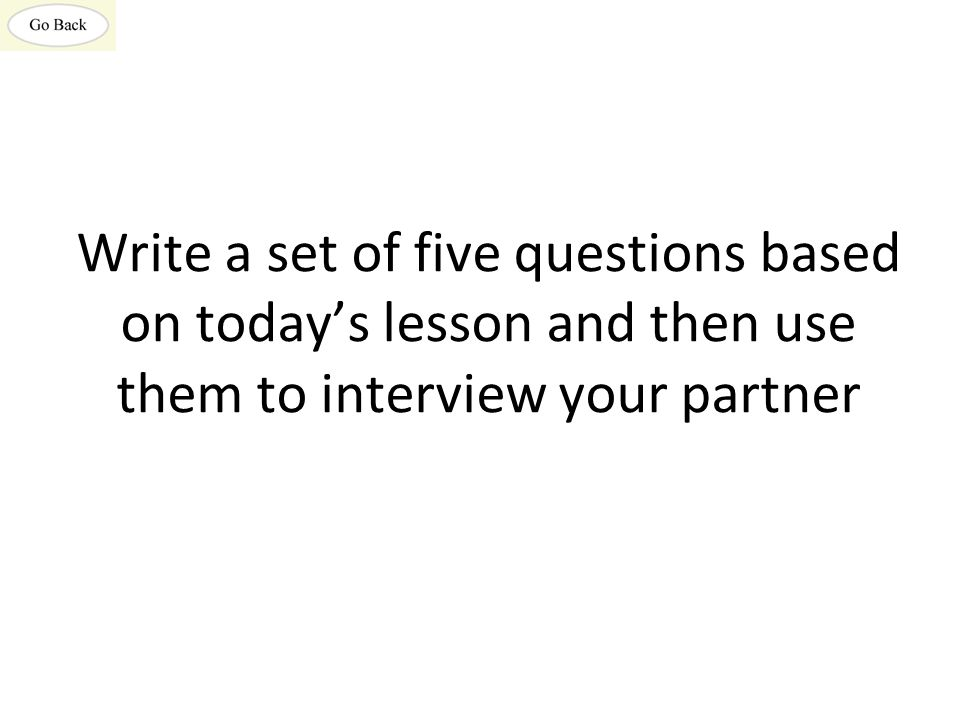 Write a set of five questions based on today's lesson and then use them to interview your partner