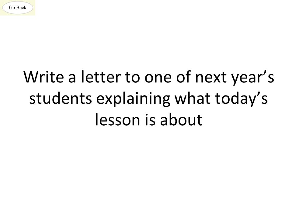 Write a letter to one of next year's students explaining what today's lesson is about