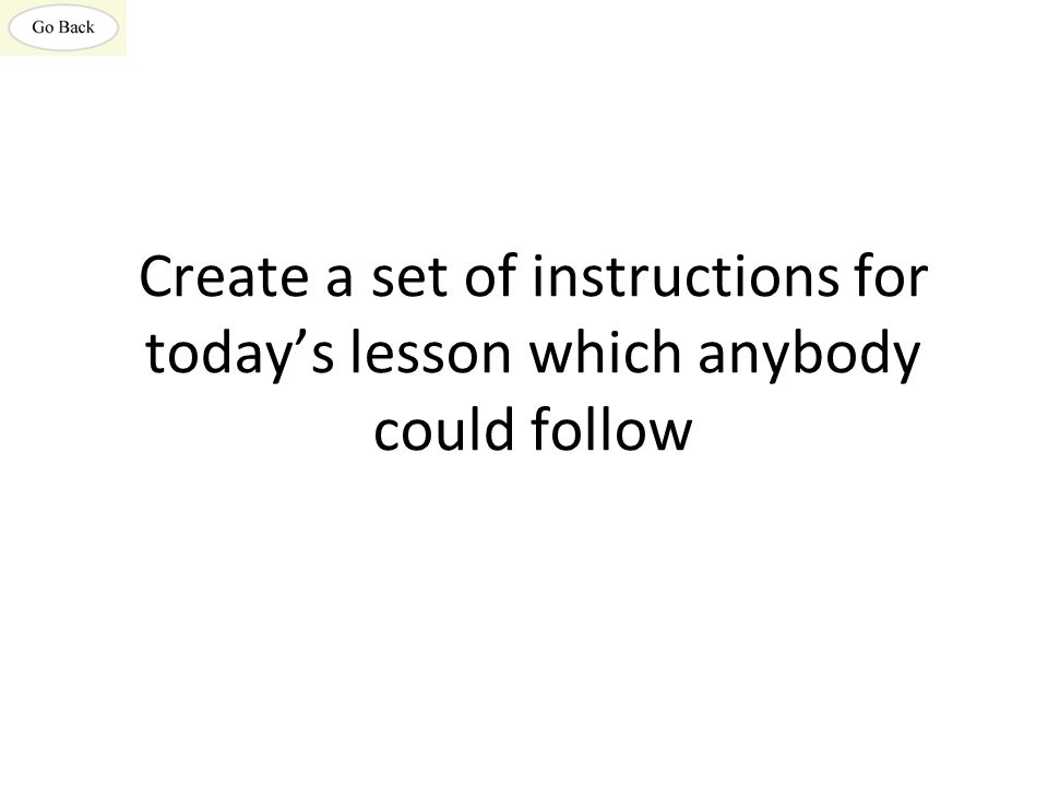 Create a set of instructions for today's lesson which anybody could follow