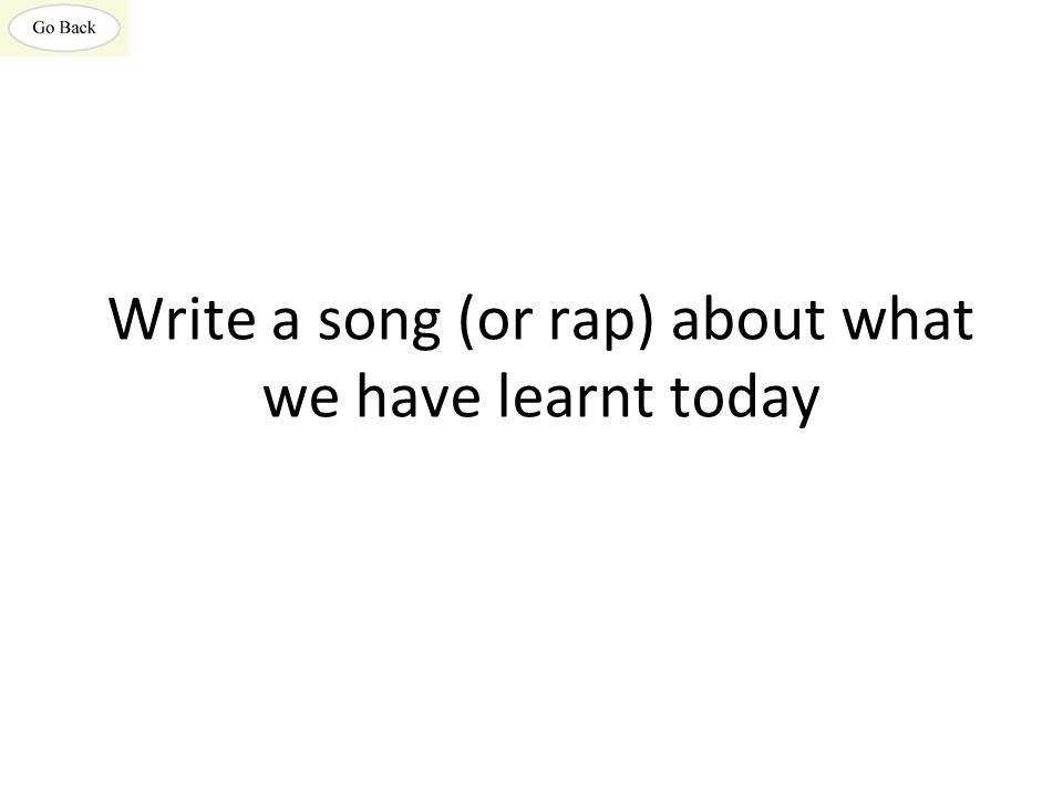 Write a song (or rap) about what we have learnt today