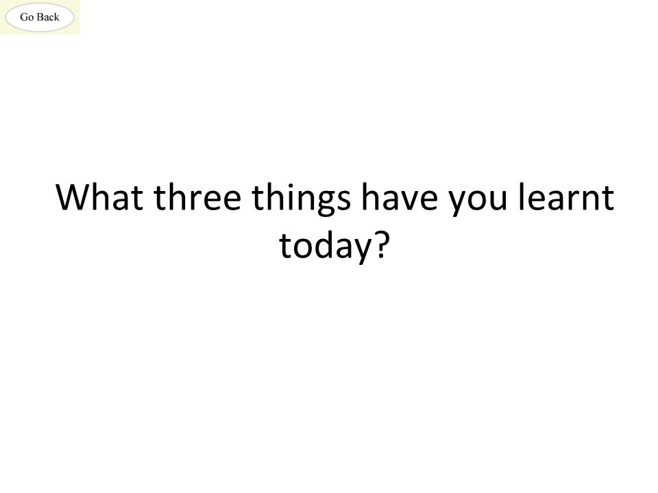 What three things have you learnt today