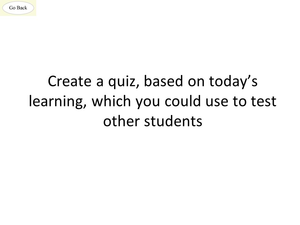 Create a quiz, based on today's learning, which you could use to test other students