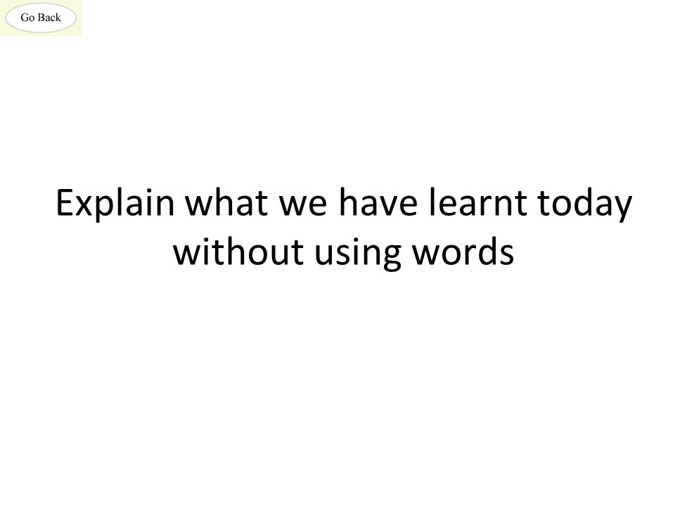 Explain what we have learnt today without using words