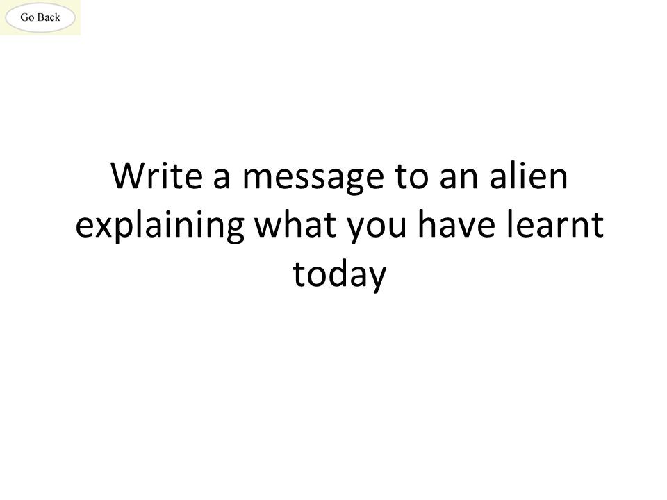 Write a message to an alien explaining what you have learnt today