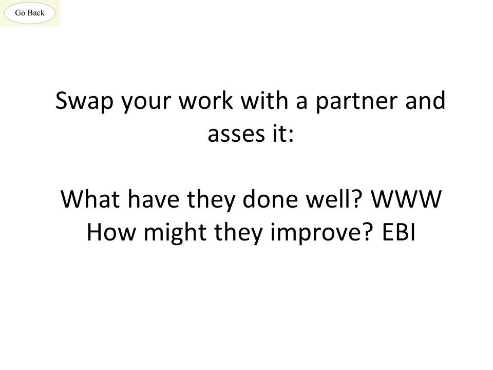Swap your work with a partner and asses it: What have they done well