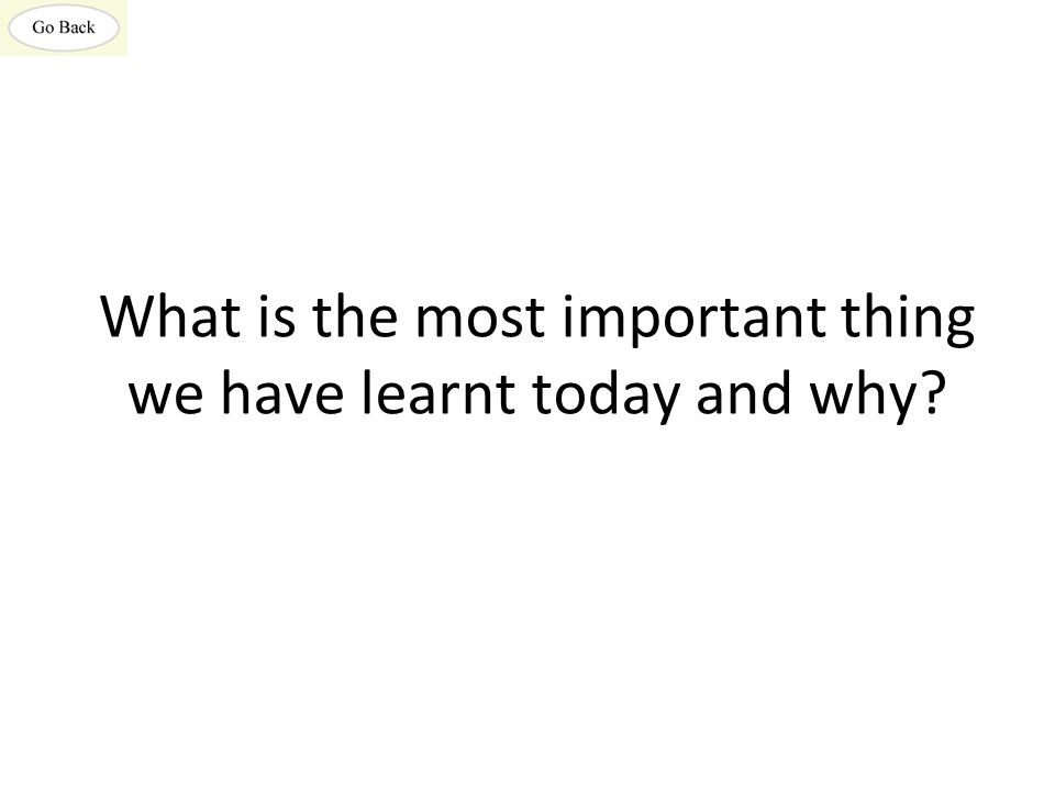 What is the most important thing we have learnt today and why