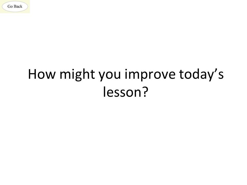How might you improve today's lesson