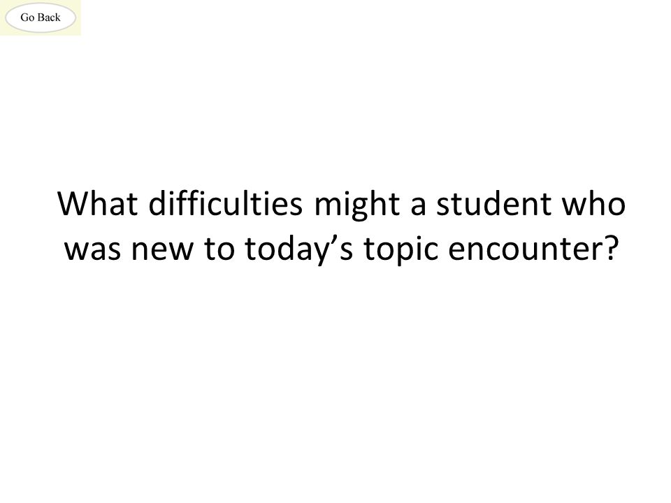 What difficulties might a student who was new to today's topic encounter