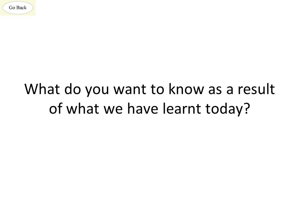 What do you want to know as a result of what we have learnt today