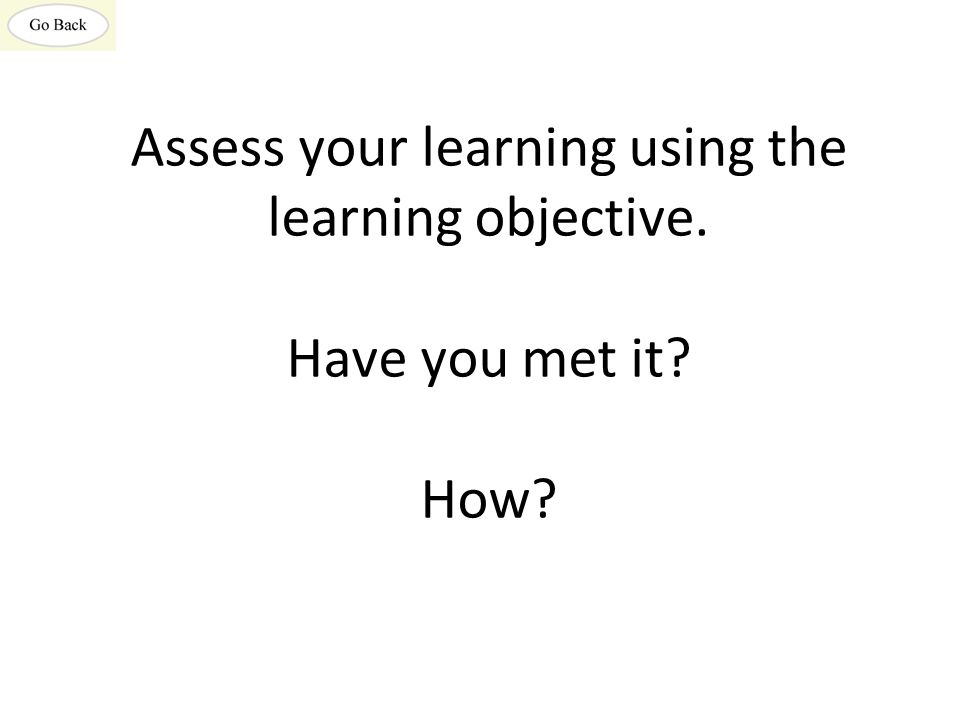 Assess your learning using the learning objective. Have you met it How