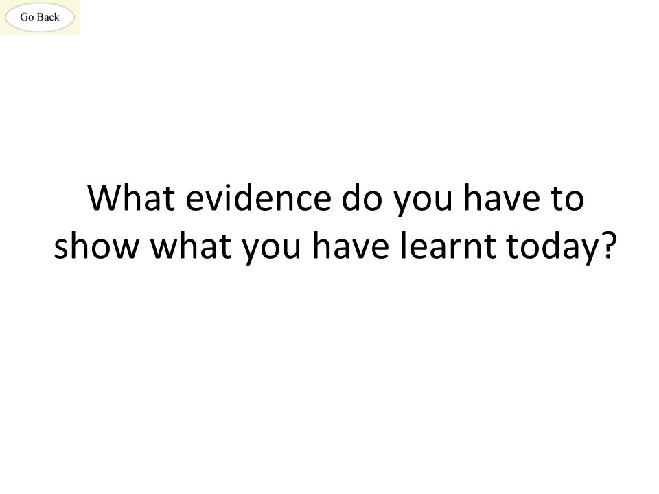 What evidence do you have to show what you have learnt today