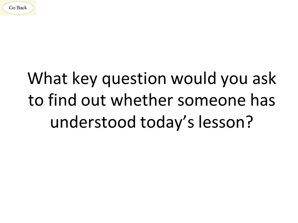 What key question would you ask to find out whether someone has understood today's lesson