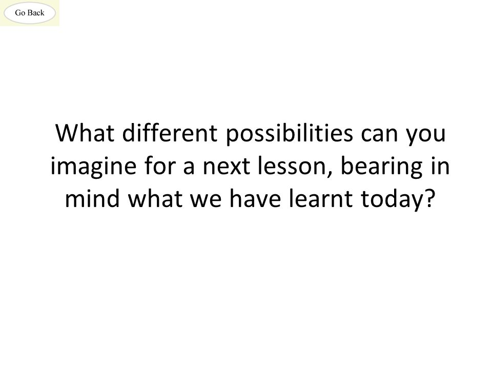What different possibilities can you imagine for a next lesson, bearing in mind what we have learnt today