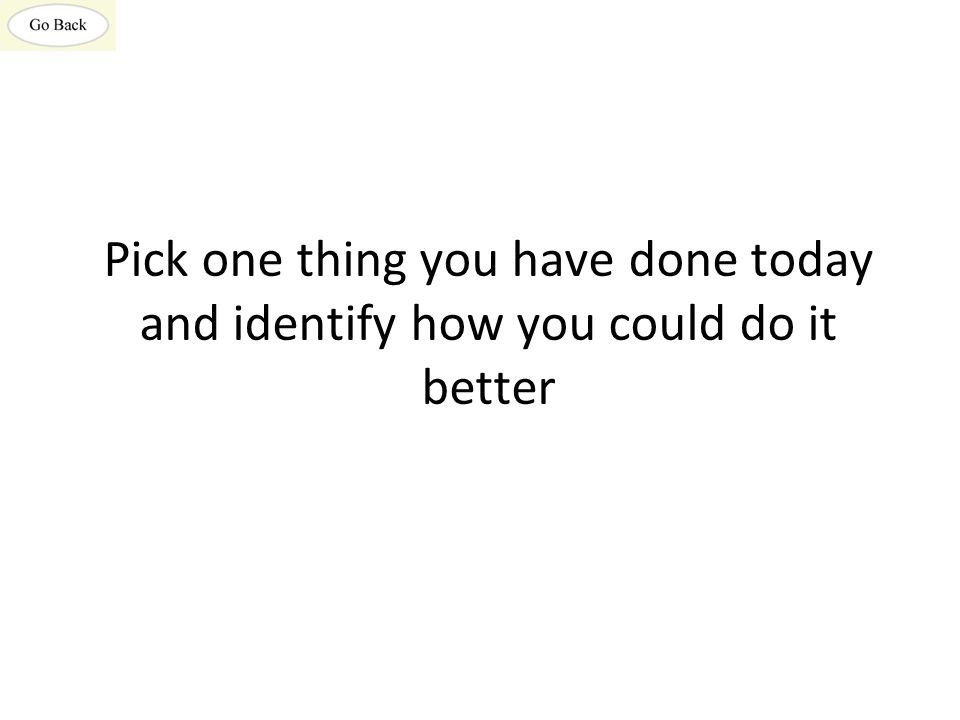 Pick one thing you have done today and identify how you could do it better