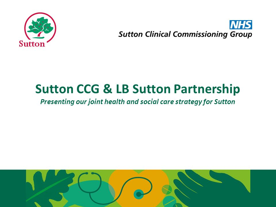 Sutton CCG & LB Sutton Partnership Presenting our joint health and social care strategy for Sutton