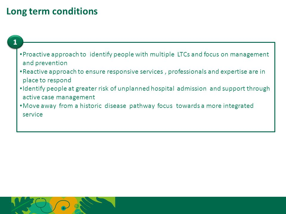 Long term conditions 1. Proactive approach to identify people with multiple LTCs and focus on management and prevention.
