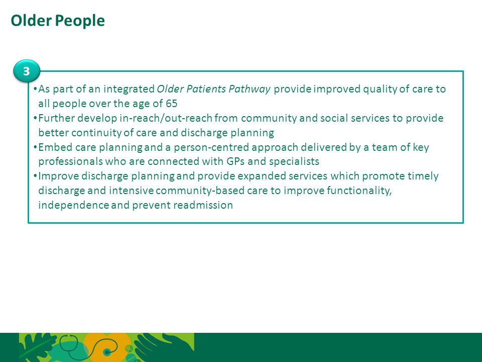 Older People 3. As part of an integrated Older Patients Pathway provide improved quality of care to all people over the age of 65.