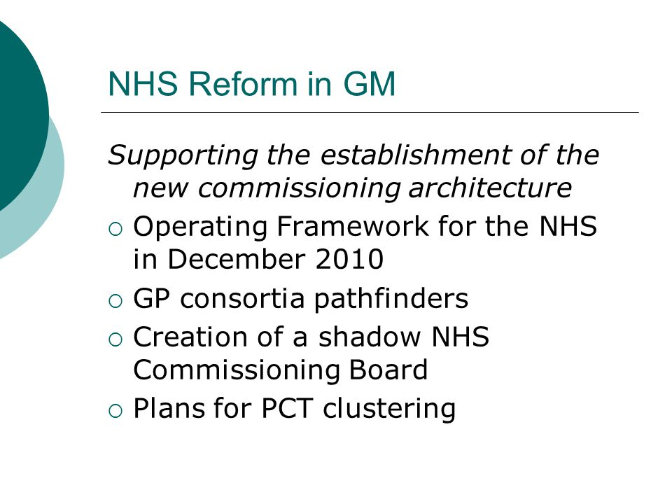 NHS Reform in GM Supporting the establishment of the new commissioning architecture. Operating Framework for the NHS in December 2010.