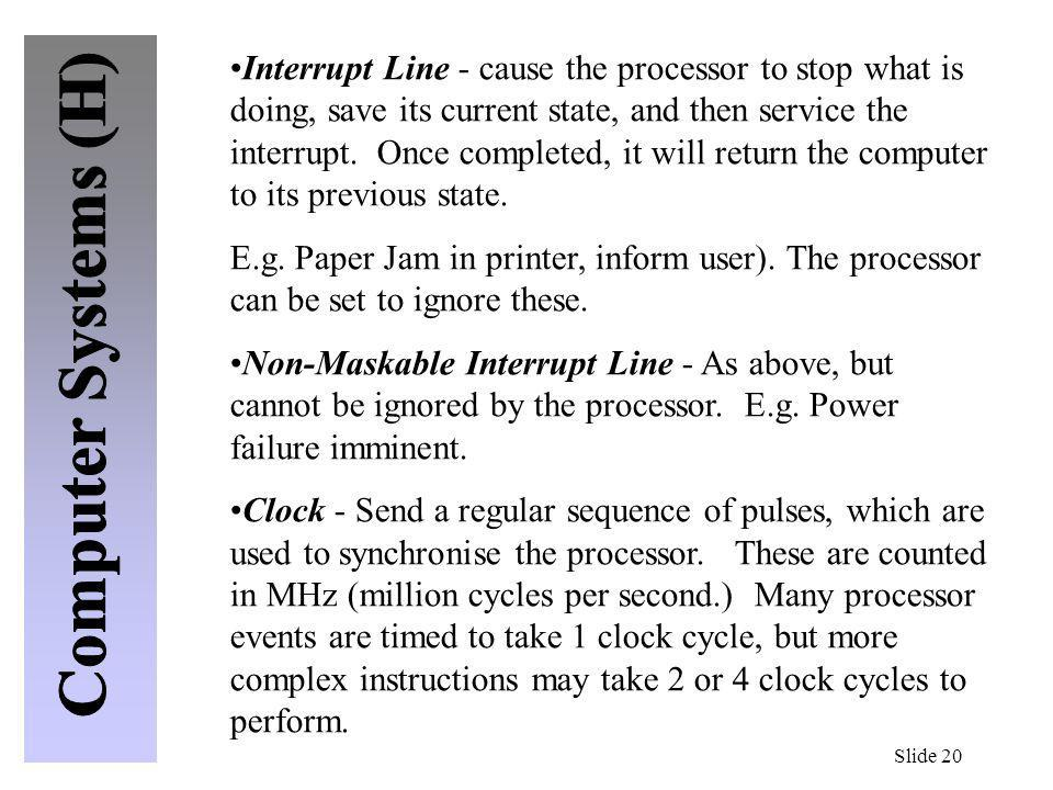 Interrupt Line - cause the processor to stop what is doing, save its current state, and then service the interrupt. Once completed, it will return the computer to its previous state.