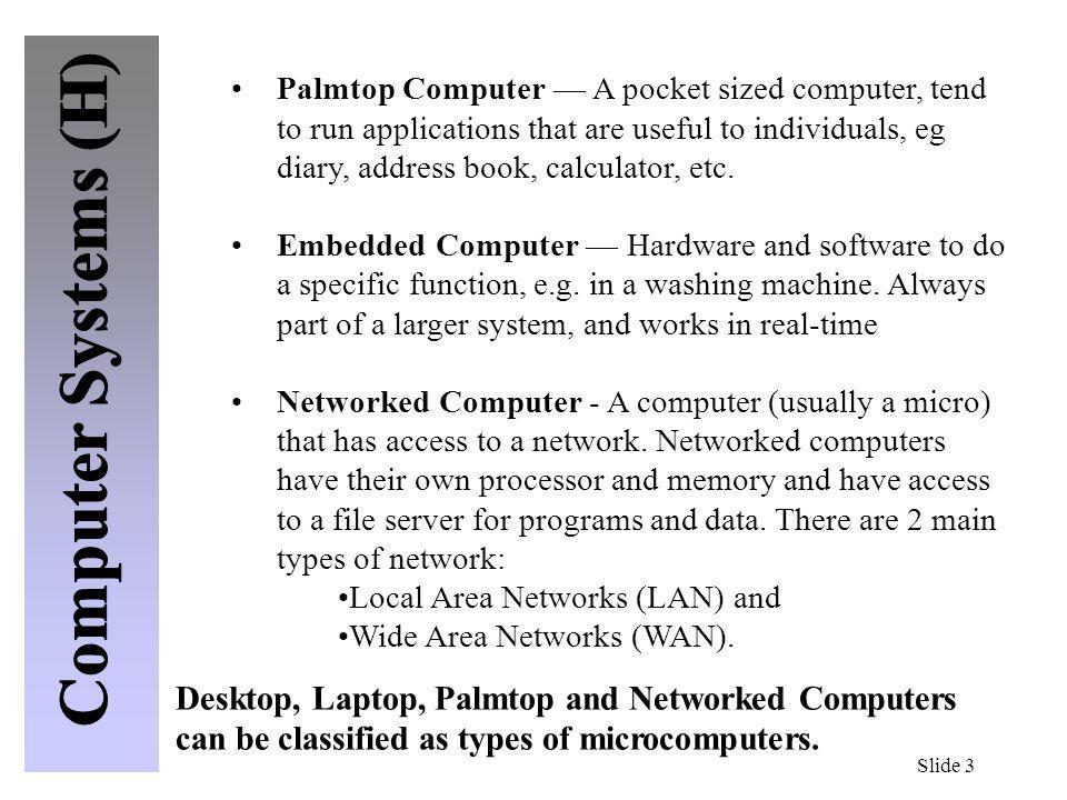 Palmtop Computer — A pocket sized computer, tend to run applications that are useful to individuals, eg diary, address book, calculator, etc.