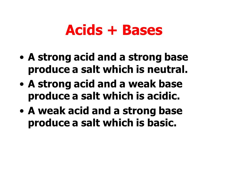 Acids + Bases A strong acid and a strong base produce a salt which is neutral. A strong acid and a weak base produce a salt which is acidic.