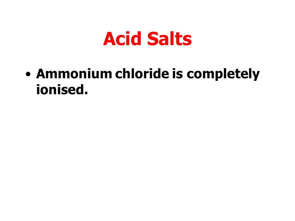 Acid Salts Ammonium chloride is completely ionised.