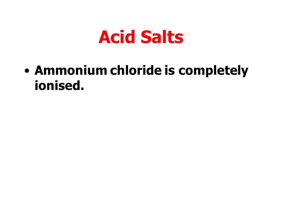 Acid Salts Ammonium chloride is completely ionised.