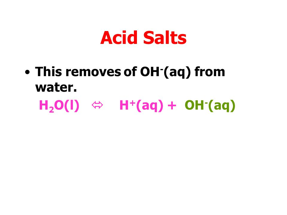 Acid Salts This removes of OH-(aq) from water.