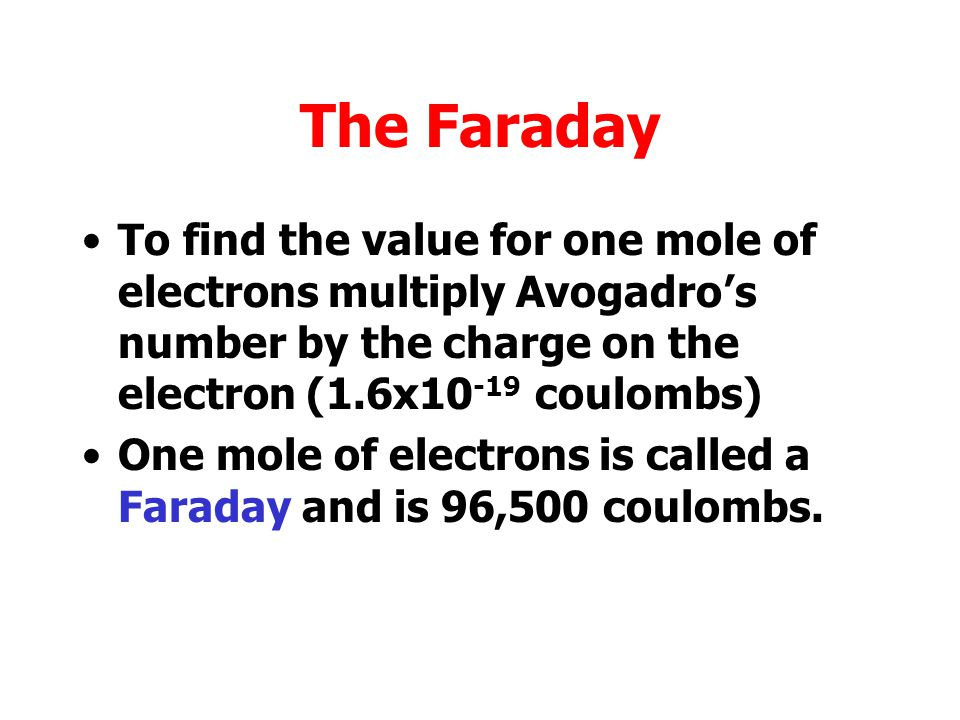 The Faraday To find the value for one mole of electrons multiply Avogadro's number by the charge on the electron (1.6x10-19 coulombs)