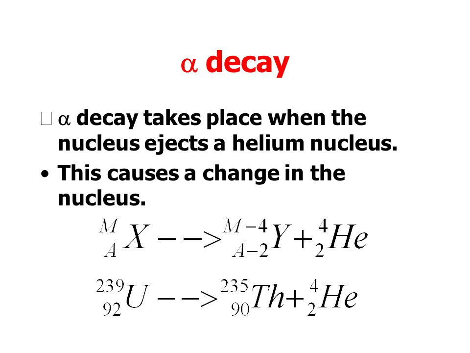 a decay a decay takes place when the nucleus ejects a helium nucleus.